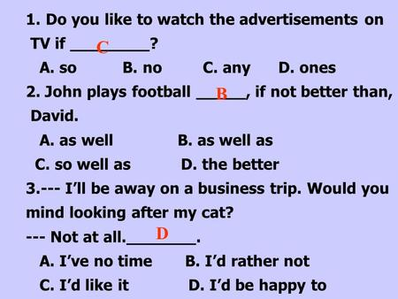 1.Do you like to watch the advertisements on TV if ________? A. so B. no C. any D. ones 2. John plays football _____, if not better than, David. A. as.