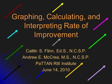 Graphing, Calculating, and Interpreting Rate of Improvement Caitlin S. Flinn, Ed.S., N.C.S.P. Andrew E. McCrea, M.S., N.C.S.P. PaTTAN RtII Institute June.