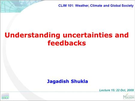 Understanding uncertainties and feedbacks Jagadish Shukla CLIM 101: Weather, Climate and Global Society Lecture 15: 22 Oct, 2009.