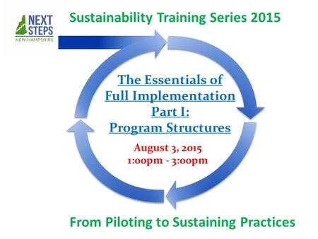 Sustainability Training Series 2015 From Piloting to Sustaining Practices August 3, 2015 1:00pm - 3:00pm The Essentials of Full Implementation Part I: