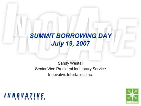 SUMMIT BORROWING DAY July 19, 2007 Sandy Westall Senior Vice President for Library Service Innovative Interfaces, Inc.