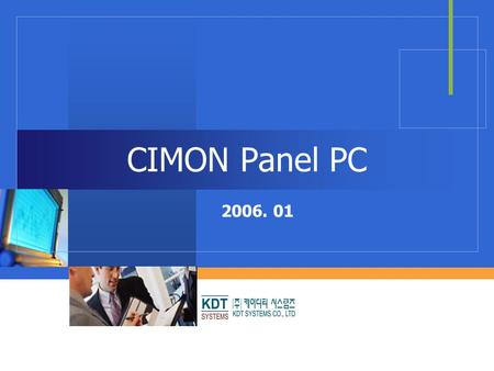 CIMON Panel PC 2006. 01. KDT SYSTEMS Introduction  Fan-less cooling system  High color/resolution TFT LCD  Panel mountable structure  USB interfaced.