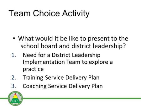 Team Choice Activity What would it be like to present to the school board and district leadership? 1.Need for a District Leadership Implementation Team.
