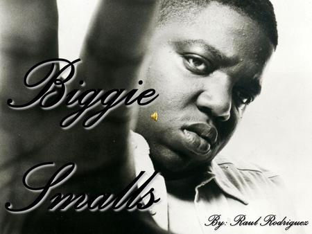 "Biggie Smalls By: Raul Rodriguez. His Young Life Christopher George Lator Wallace ""Biggie"", Was born in New York in 1972. His dad left the family when."