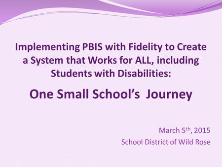 Implementing PBIS with Fidelity to Create a System that Works for ALL, including Students with Disabilities: One Small School's Journey March 5 th, 2015.