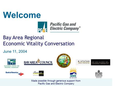Welcome Bay Area Regional Economic Vitality Conversation June 11, 2004 Made possible through generous support from Pacific Gas and Electric Company.
