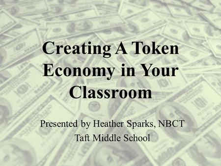 Creating A Token Economy in Your Classroom Presented by Heather Sparks, NBCT Taft Middle School.
