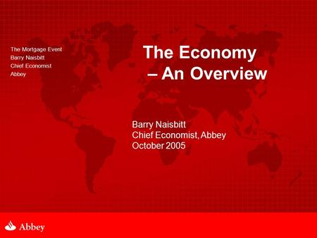 The Mortgage Event Barry Naisbitt Chief Economist Abbey The Economy – An Overview Barry Naisbitt Chief Economist, Abbey October 2005.