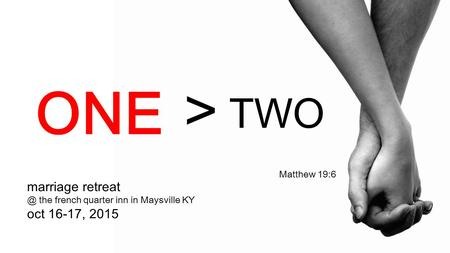 Marriage the french quarter inn in Maysville KY oct 16-17, 2015 Matthew 19:6 > TWO ONE.