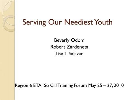 Serving Our Neediest Youth Beverly Odom Robert Zardeneta Lisa T. Salazar Region 6 ETA So Cal Training Forum May 25 – 27, 2010.