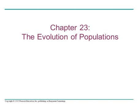 Copyright © 2005 Pearson Education, Inc. publishing as Benjamin Cummings Chapter 23: The Evolution of Populations.