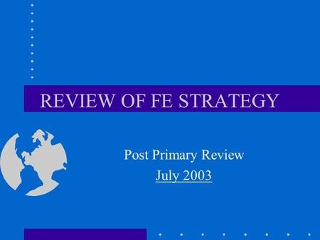 REVIEW OF FE STRATEGY Post Primary Review July 2003.
