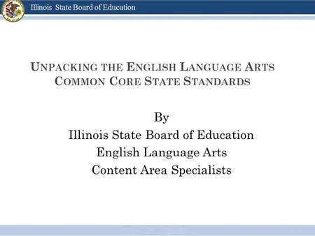 U NPACKING THE E NGLISH L ANGUAGE A RTS C OMMON C ORE S TATE S TANDARDS By Illinois State Board of Education English Language Arts Content Area Specialists.