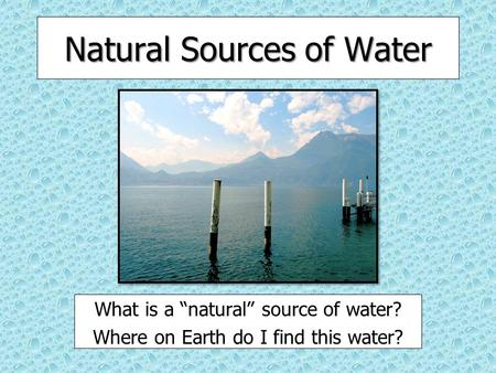 "Natural Sources of Water What is a ""natural"" source of water? Where on Earth do I find this water?"