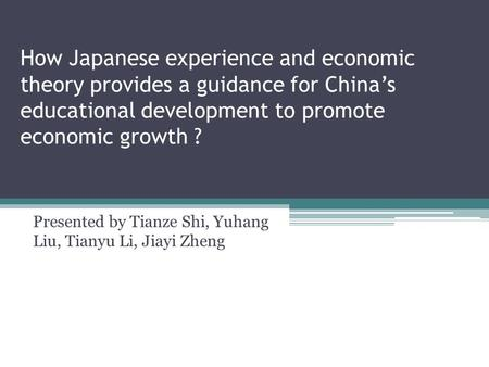 How Japanese experience and economic theory provides a guidance for China's educational development to promote economic growth ? Presented by Tianze Shi,