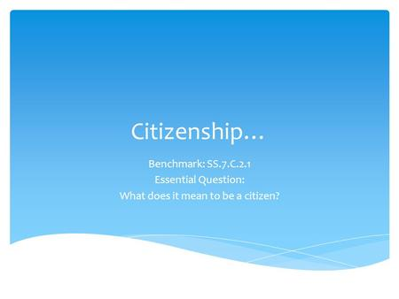 Citizenship… Benchmark: SS.7.C.2.1 Essential Question: What does it mean to be a citizen?