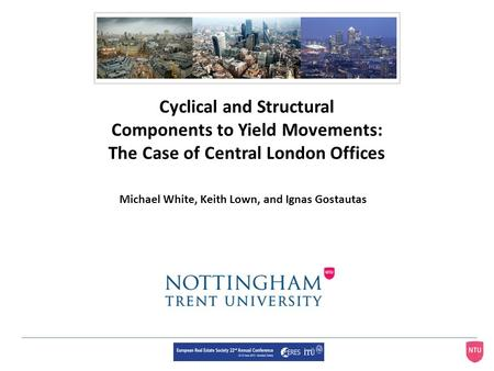 Cyclical and Structural Components to Yield Movements: The Case of Central London Offices Michael White, Keith Lown, and Ignas Gostautas.