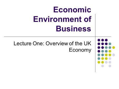 Economic Environment of Business Lecture One: Overview of the UK Economy.