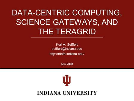 DATA-CENTRIC COMPUTING, SCIENCE GATEWAYS, AND THE TERAGRID Kurt A. Seiffert  April 2008.