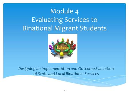 Module 4 Evaluating Services to Binational Migrant Students Designing an Implementation and Outcome Evaluation of State and Local Binational Services 1.