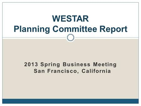 2013 Spring Business Meeting San Francisco, California WESTAR Planning Committee Report.