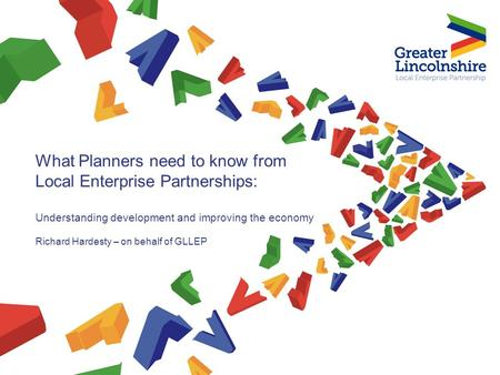 What Planners need to know from Local Enterprise Partnerships: Understanding development and improving the economy Richard Hardesty – on behalf of GLLEP.