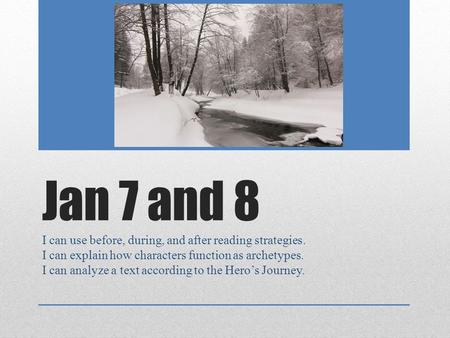 Jan 7 and 8 I can use before, during, and after reading strategies. I can explain how characters function as archetypes. I can analyze a text according.