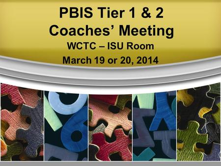 PBIS Tier 1 & 2 Coaches' Meeting WCTC – ISU Room March 19 or 20, 2014.