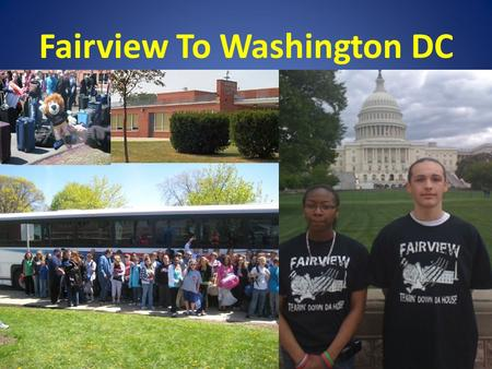 Fairview To Washington DC. Why Send Your Student? This is a once in a lifetime experience where students will have the unique opportunity to experience.