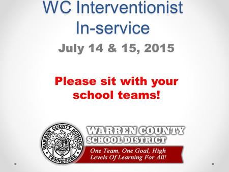WC Interventionist In-service July 14 & 15, 2015 Please sit with your school teams!