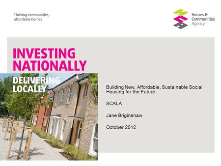 Building New, Affordable, Sustainable Social Housing for the Future SCALA Jane Briginshaw October 2012.