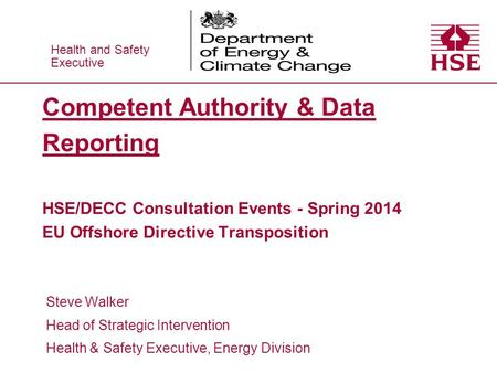Health and Safety Executive Health and Safety Executive Competent Authority & Data Reporting HSE/DECC Consultation Events - Spring 2014 EU Offshore Directive.