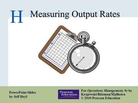 H – 1 Copyright © 2010 Pearson Education, Inc. Publishing as Prentice Hall. Measuring Output Rates H For Operations Management, 9e by Krajewski/Ritzman/Malhotra.