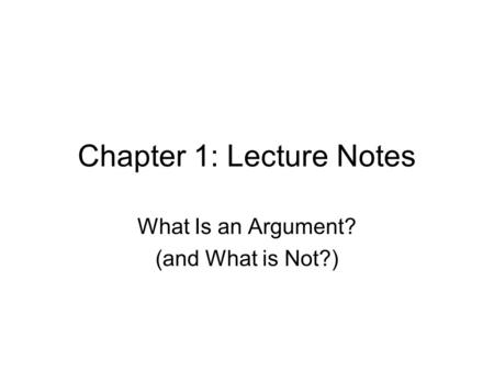 Chapter 1: Lecture Notes What Is an Argument? (and What is Not?)