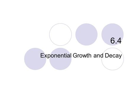 6.4 Exponential Growth and Decay. What you'll learn about Separable Differential Equations Law of Exponential Change Continuously Compounded Interest.