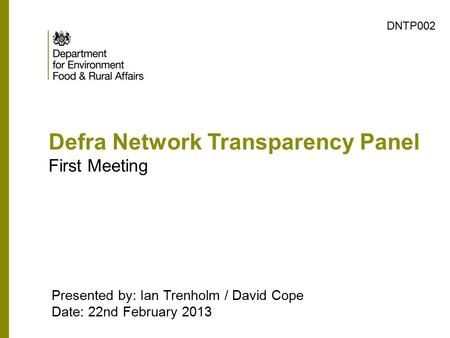 Defra Network Transparency Panel First Meeting Presented by: Ian Trenholm / David Cope Date: 22nd February 2013 DNTP002.