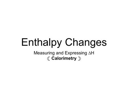 Enthalpy Changes Measuring and Expressing ∆H ☾ Calorimetry ☽