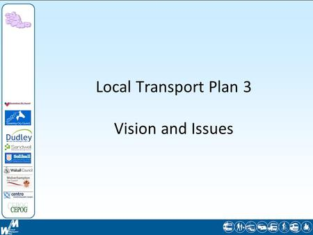 Local Transport Plan 3 Vision and Issues. The Local Transport Plan Will replace LTP2, which expires 31 March 2011 - must have LTP3 approved and operative.