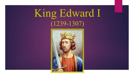 King Edward I (1239-1307). Background  Son of Henry III, named after Edward the Confessor  Member of the House of Plantagenet  Succeeded to the throne.
