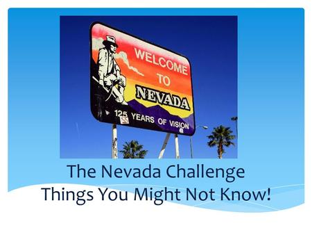 The Nevada Challenge Things You Might Not Know!. Nevada State Song Home Means Nevada Written & Music by Bertha Raffetto Way out in the land of the setting.