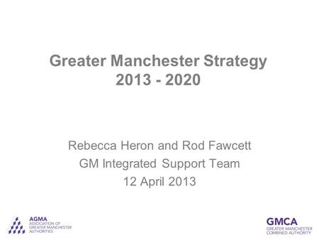 Greater Manchester Strategy 2013 - 2020 Rebecca Heron and Rod Fawcett GM Integrated Support Team 12 April 2013.