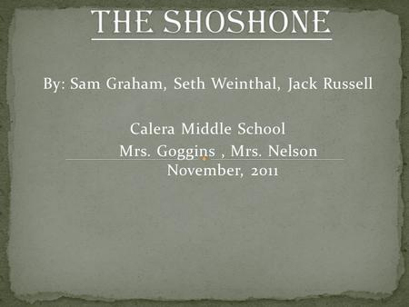 By: Sam Graham, Seth Weinthal, Jack Russell Calera Middle School Mrs. Goggins, Mrs. Nelson November, 2011.