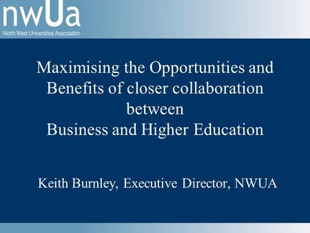 Keith Burnley, Executive Director, NWUA Maximising the Opportunities and Benefits of closer collaboration between Business and Higher Education.
