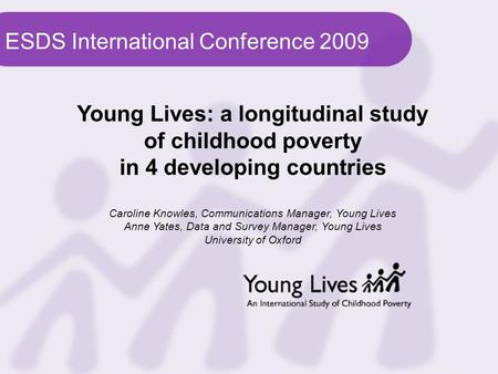 ESDS International Conference 2009 Young Lives: a longitudinal study of childhood poverty in 4 developing countries Caroline Knowles, Communications Manager,