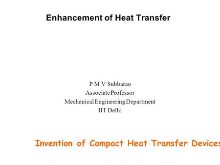 Enhancement of Heat Transfer P M V Subbarao Associate Professor Mechanical Engineering Department IIT Delhi Invention of Compact Heat Transfer Devices……