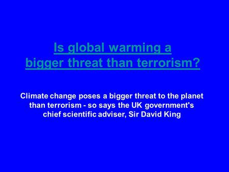 Is <strong>global</strong> <strong>warming</strong> a bigger threat than terrorism? Climate change poses a bigger threat to the planet than terrorism - so says the UK governments chief.