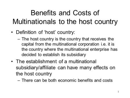 1 Benefits and Costs of Multinationals to the host country Definition of 'host' country: –The host country is the country that receives the capital from.