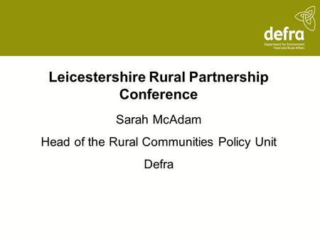 Leicestershire Rural Partnership Conference Sarah McAdam Head of the Rural Communities Policy Unit Defra.