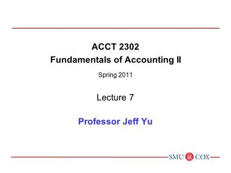 ACCT 2302 Fundamentals of Accounting II Spring 2011 Lecture 7 Professor Jeff Yu.