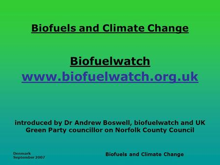Denmark September 2007 Biofuels and Climate Change Biofuels and Climate Change Biofuelwatch www.biofuelwatch.org.uk introduced by Dr Andrew Boswell, biofuelwatch.